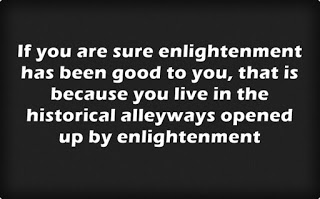 A quote in black and white: If you are sure enlightenment has been good to you, that is because you live in the historical alleyways opened up by enlightenment
